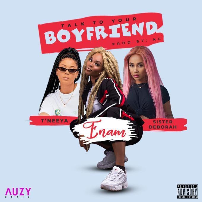 Enam – Talk To Your Boyfriend Ft. Sister Derby & T'Neeya