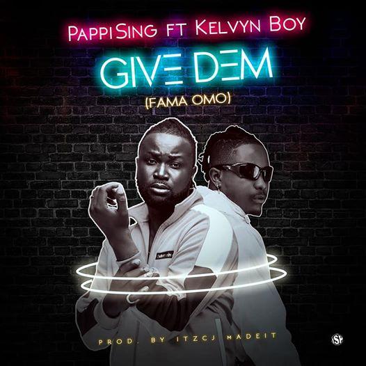 PappiSing - Give Dem (Fama Omo) Ft Kelvyn Boy)