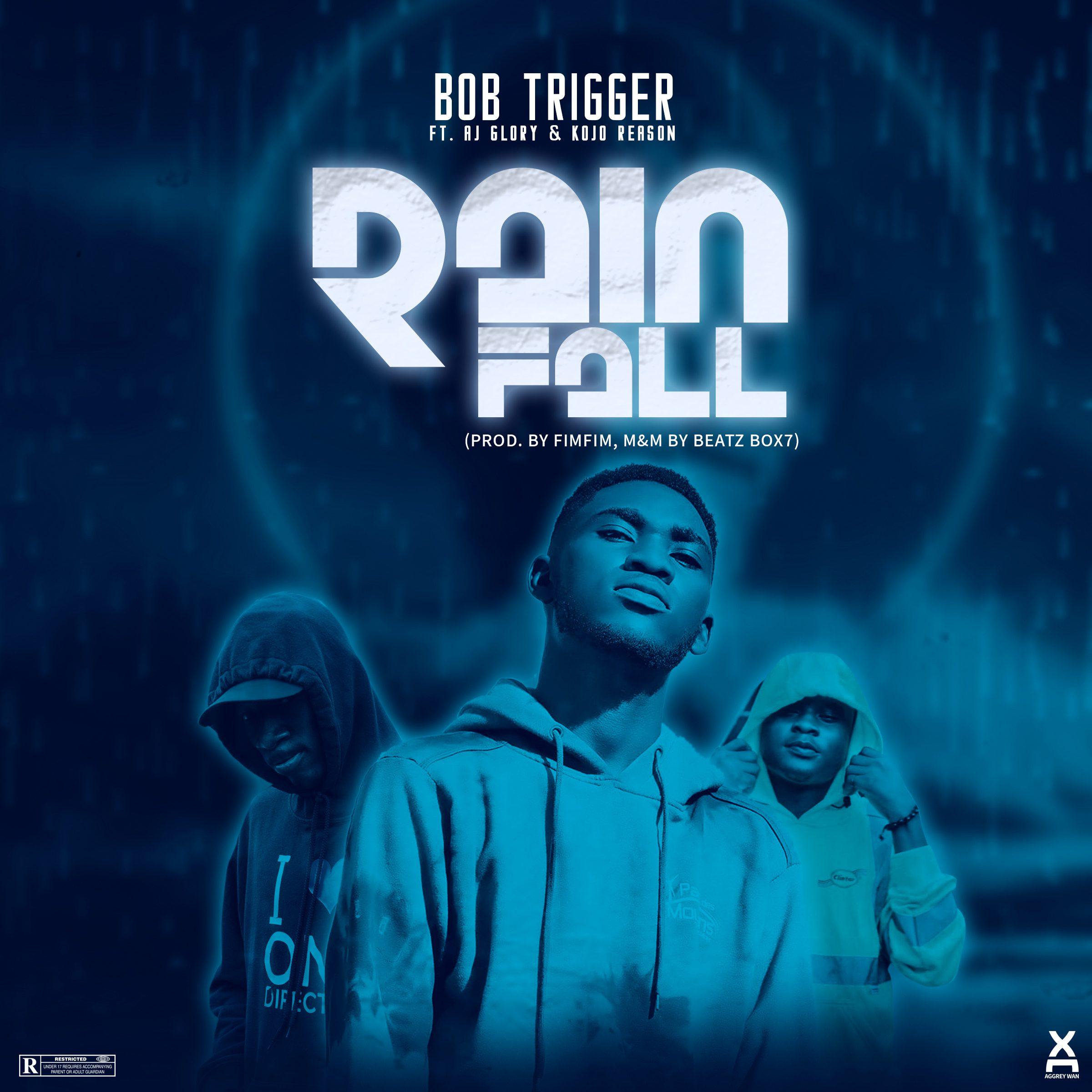 Bob Trigger – Rainfall Ft AJ Glory x Kojo Reason (Prod. By Fimfim & MM By Beatz Box7)