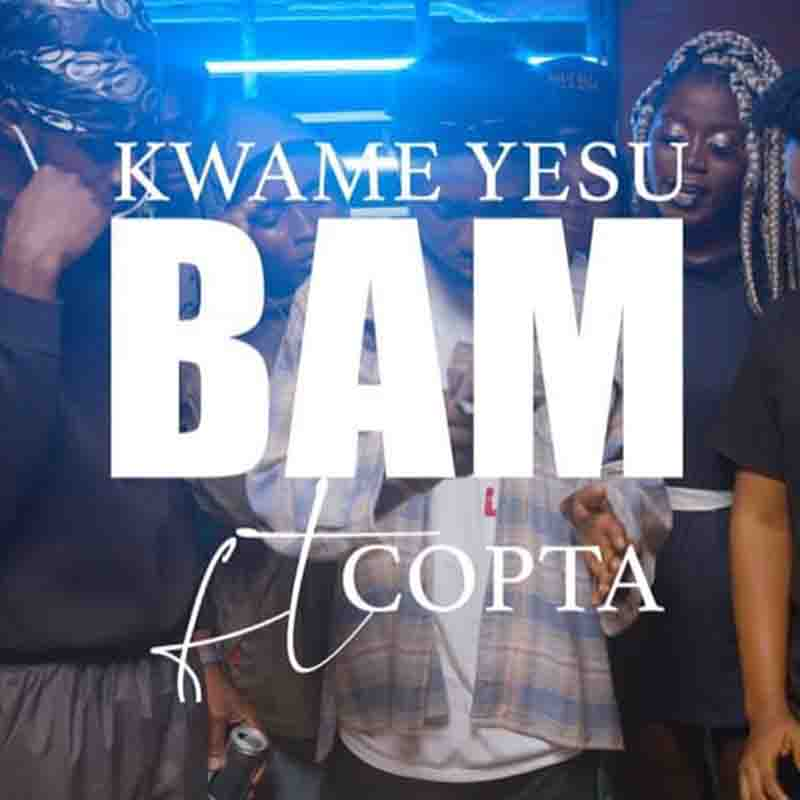 Kwame Yesu – Bam Ft Copta (By Ghanaian Stallion)